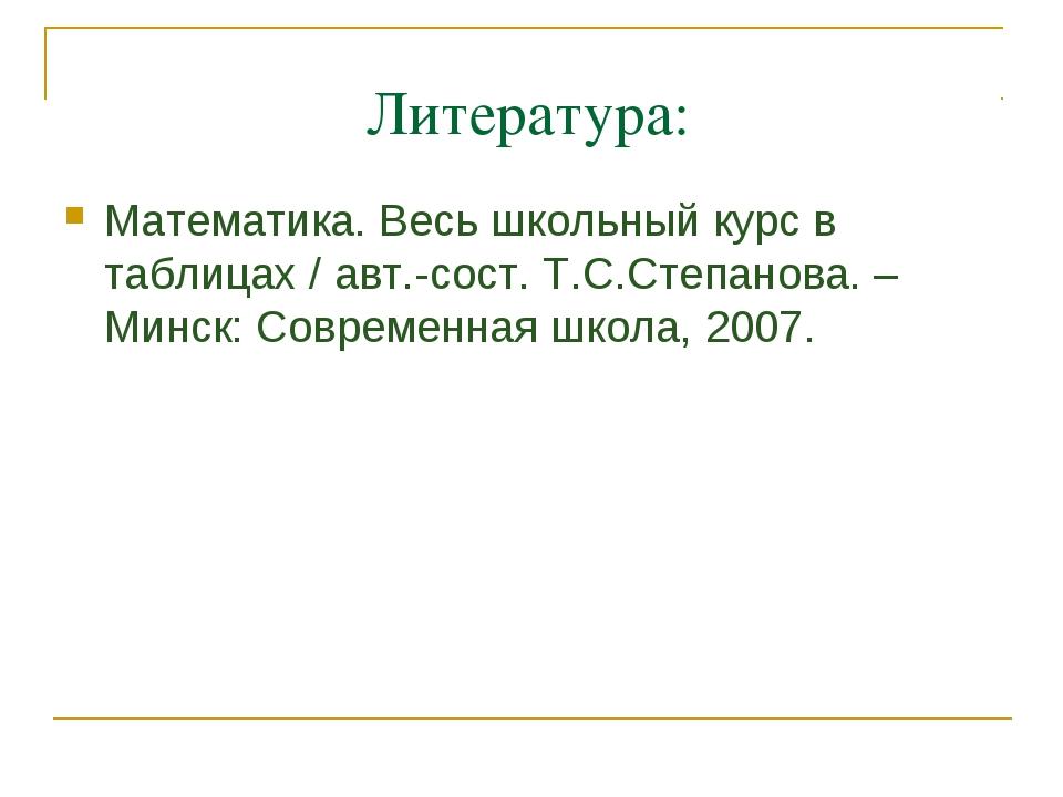 Литература: Математика. Весь школьный курс в таблицах / авт.-сост. Т.С.Степан...