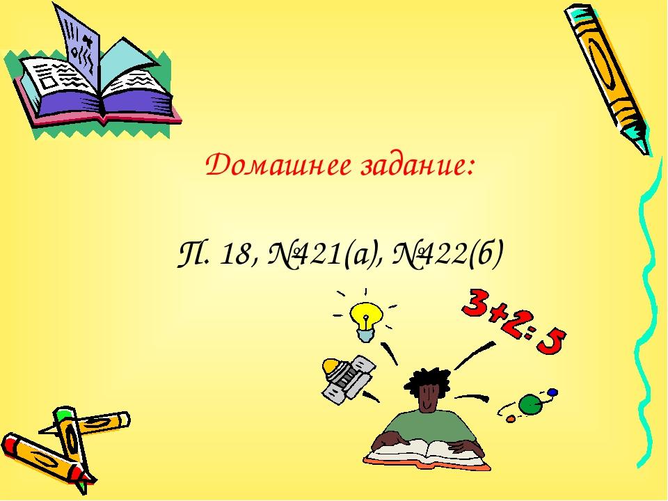 Домашнее задание: П. 18, №421(а), №422(б)