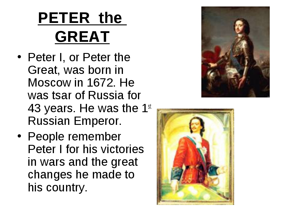 PETER the GREAT Peter I, or Peter the Great, was born in Moscow in 1672. He w...