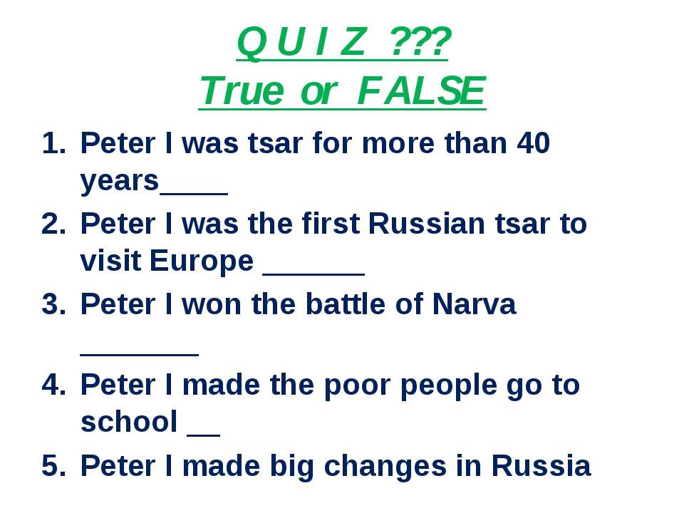 Q U I Z ??? True or FALSE Peter I was tsar for more than 40 years____ Peter I...
