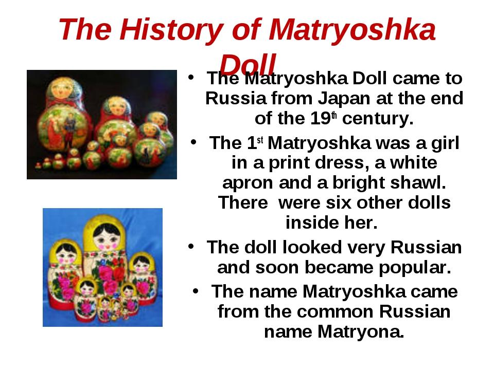The History of Matryoshka Doll The Matryoshka Doll came to Russia from Japan...