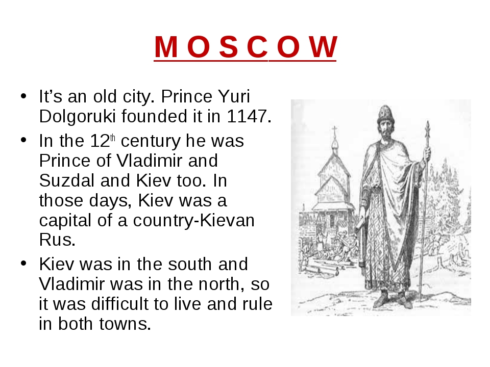 M O S C O W It's an old city. Prince Yuri Dolgoruki founded it in 1147. In th...