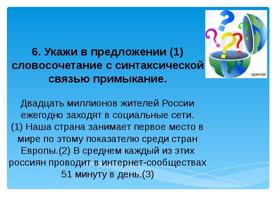 6. Укажи в предложении (1) словосочетание с синтаксической связью примыкание....