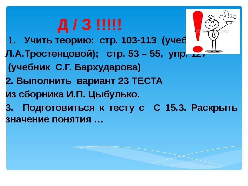 Д / З !!!!! 1. Учить теорию: стр. 103-113 (учебник Л.А.Тростенцовой); стр. 53...