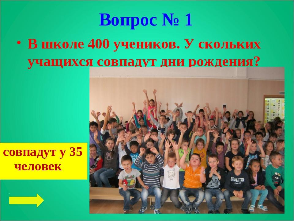 Вопрос № 1 В школе 400 учеников. У скольких учащихся совпадут дни рождения? с...