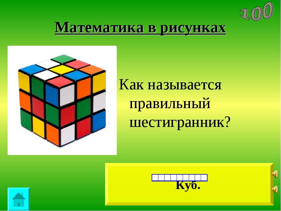 Математика в рисунках Куб. Как называется правильный шестигранник?