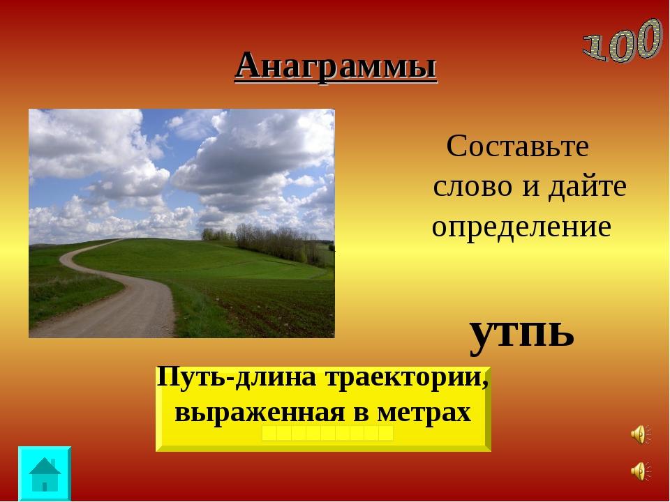 Анаграммы Составьте слово и дайте определение утпь Путь-длина траектории, выр...
