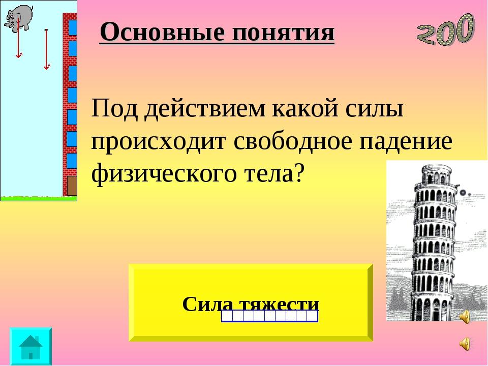 Основные понятия Сила тяжести Под действием какой силы происходит свободное...