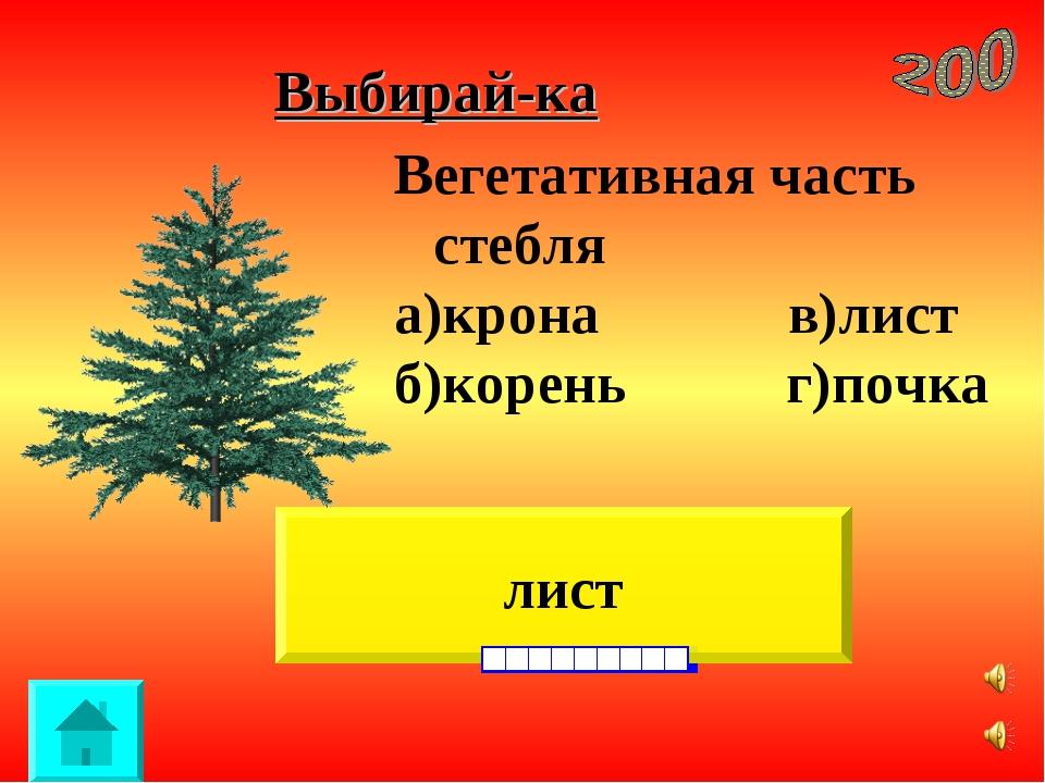 Выбирай-ка лист Вегетативная часть стебля а)крона в)лист б)корень г)почка