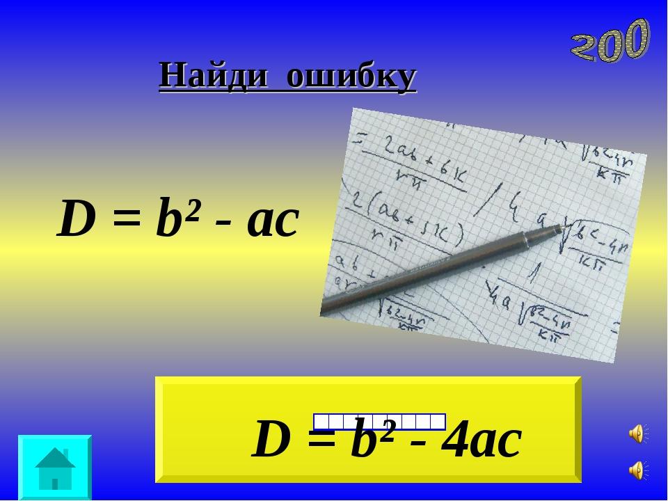 Найди ошибку D = b² - ac D = b² - 4ac