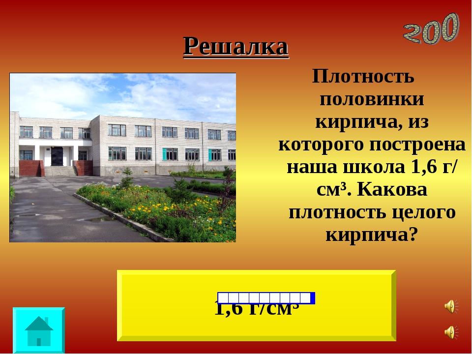 Решалка Плотность половинки кирпича, из которого построена наша школа 1,6 г/...