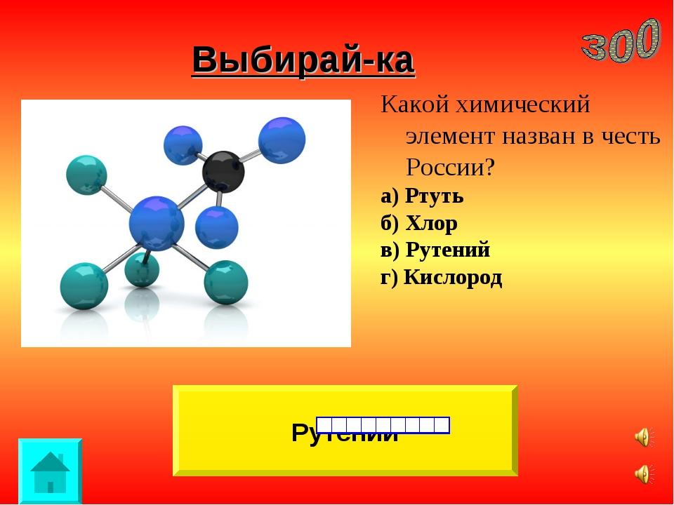 Выбирай-ка Рутений Какой химический элемент назван в честь России? а) Ртуть б...