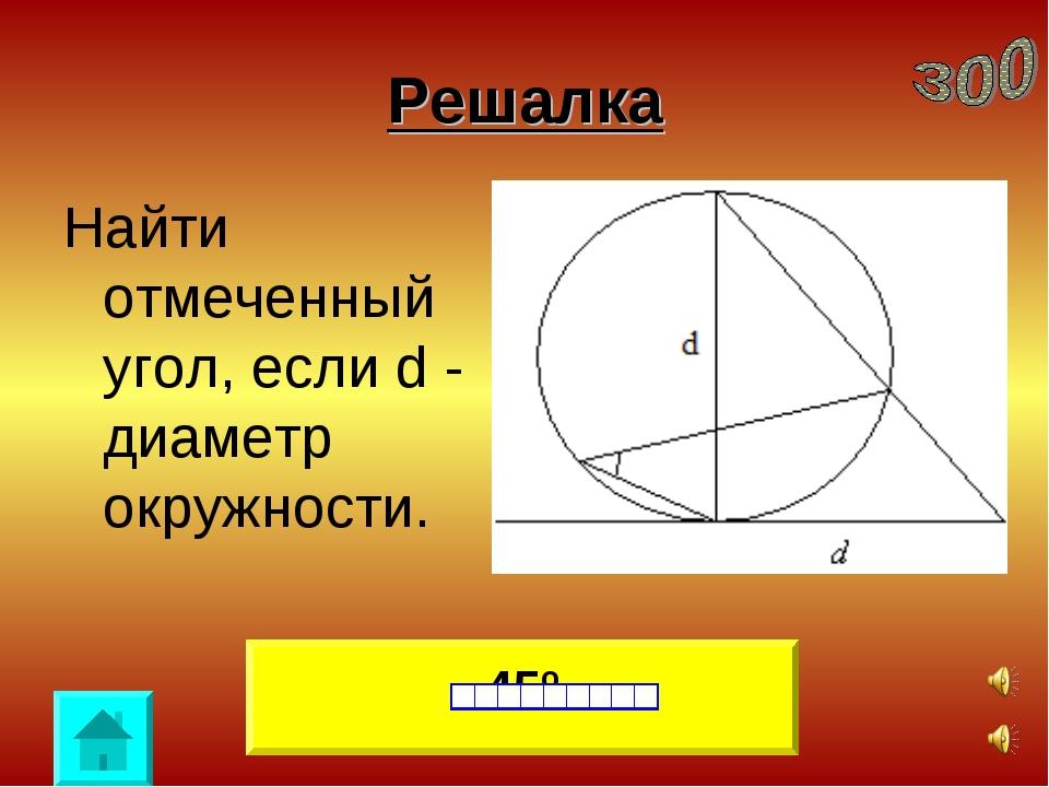 Решалка Найти отмеченный угол, если d - диаметр окружности. 45º