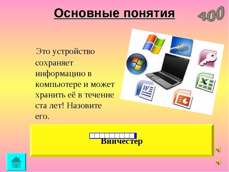 Основные понятия Это устройство сохраняет информацию в компьютере и может хра...