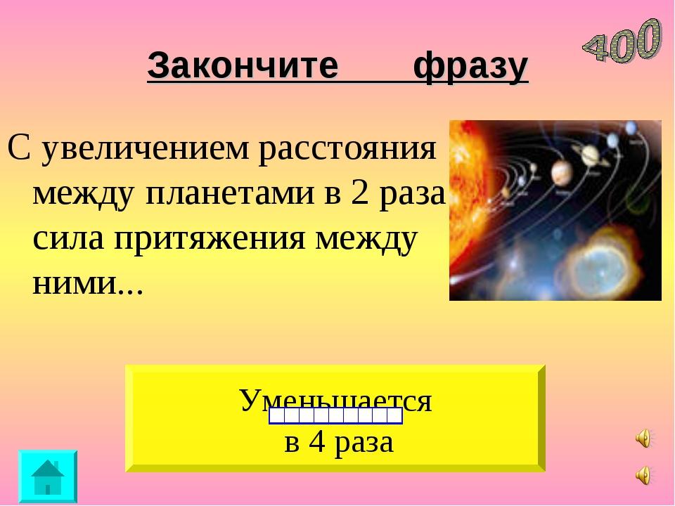 Закончите фразу С увеличением расстояния между планетами в 2 раза сила притяж...