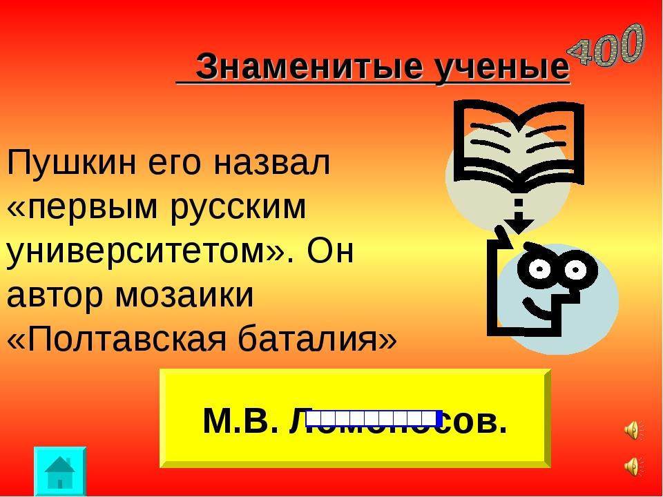 Знаменитые ученые М.В. Ломоносов. Пушкин его назвал «первым русским универси...