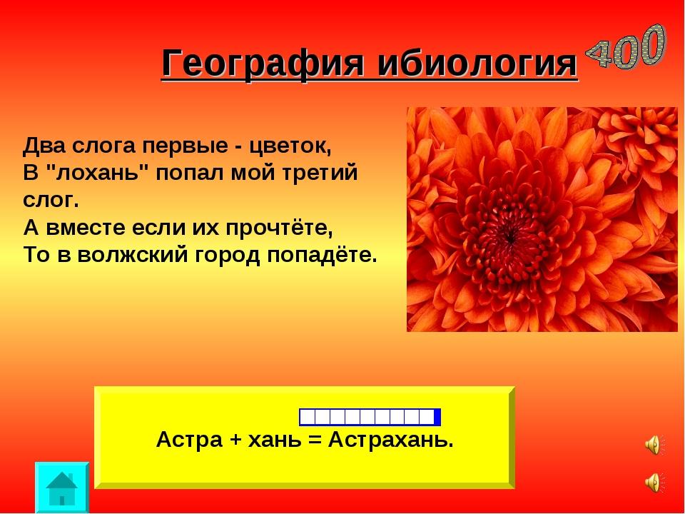 """География ибиология Астра + хань = Астрахань. Два слога первые - цветок, В """"л..."""