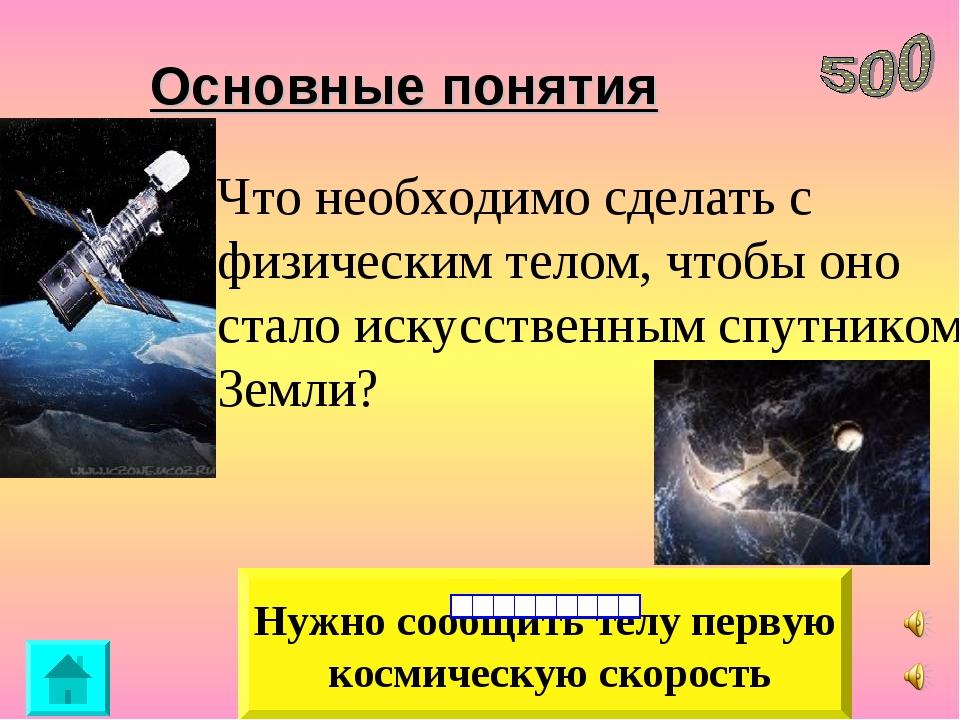 Нужно сообщить телу первую космическую скорость Основные понятия Что необходи...