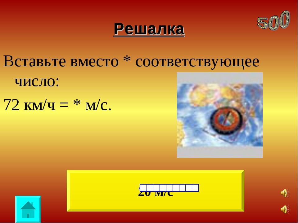 Решалка Вставьте вместо * соответствующее число: 72 км/ч = * м/с. 20 м/с