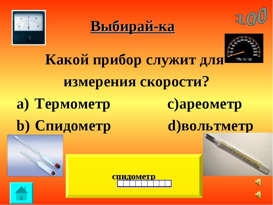 Выбирай-ка Какой прибор служит для измерения скорости? Термометр c)ареометр С...