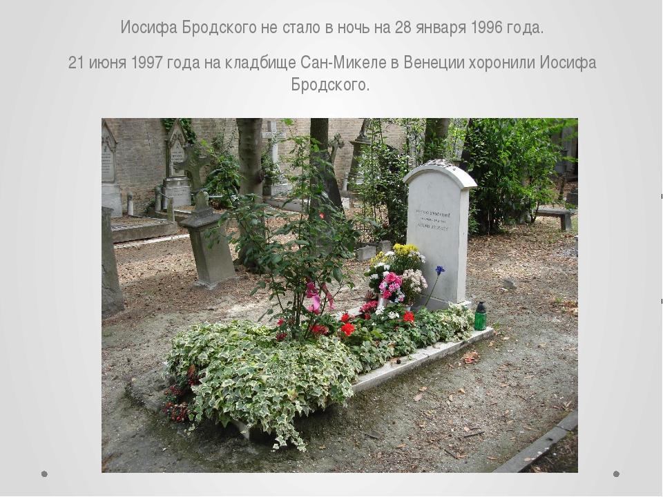 Иосифа Бродского не стало в ночь на 28 января 1996 года. 21 июня 1997 года на...