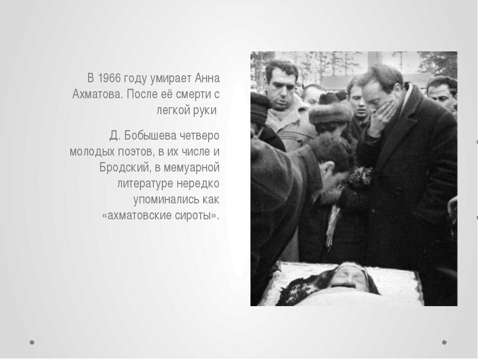 В 1966 году умирает Анна Ахматова. После её смерти с легкой руки Д. Бобышева...