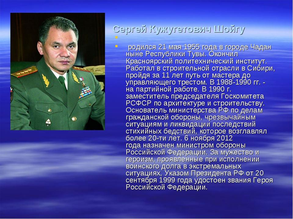 Сергей Кужугетович Шойгу родился 21 мая 1955 года в городе Чадан ныне Респу...