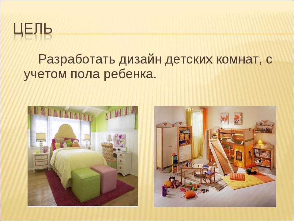 Разработать дизайн детских комнат, с учетом пола ребенка.