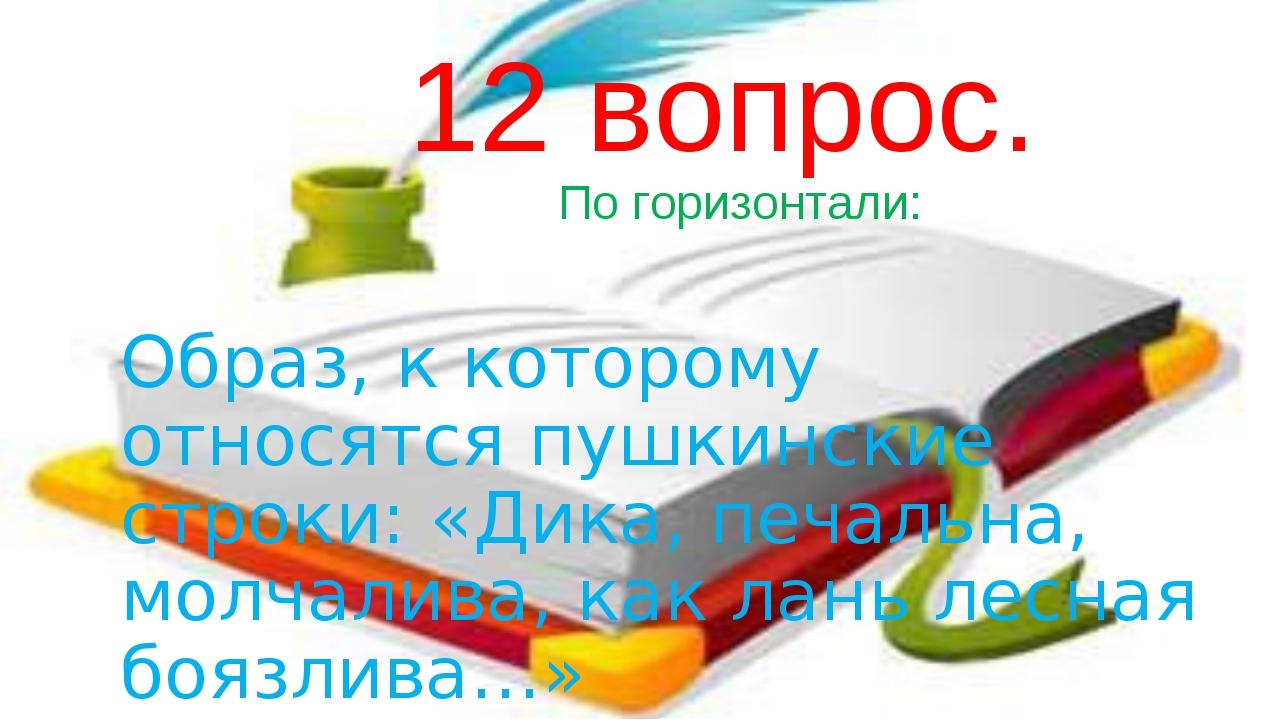 12 вопрос. По горизонтали: Образ, к которому относятся пушкинские строки: «Д...