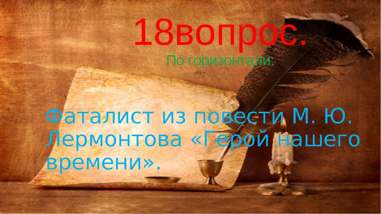 18вопрос. По горизонтали: Фаталист из повести М. Ю. Лермонтова «Герой нашего...
