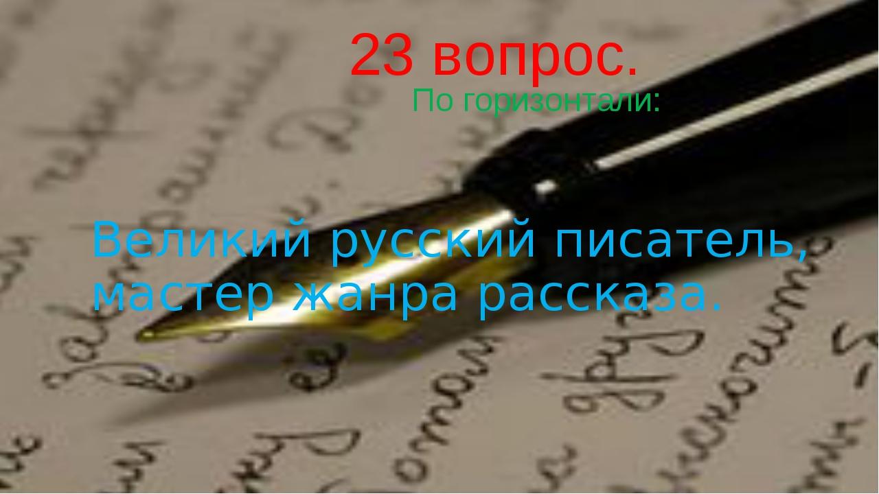 23 вопрос. По горизонтали: Великий русский писатель, мастер жанра рассказа.
