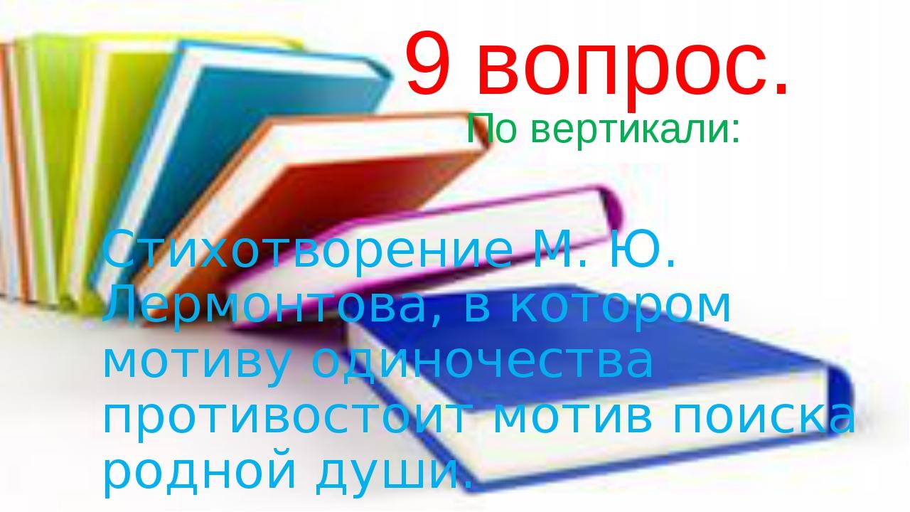 9 вопрос. По вертикали: Стихотворение М. Ю. Лермонтова, в котором мотиву оди...