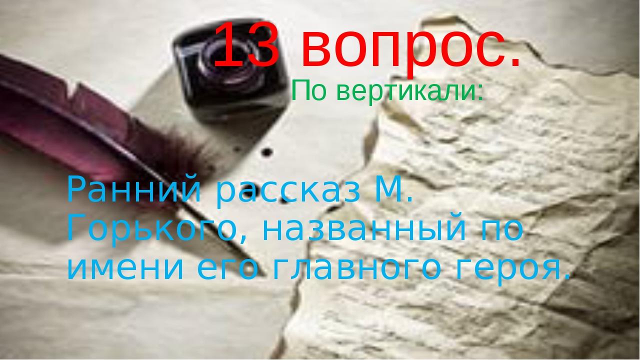 13 вопрос. По вертикали: Ранний рассказ М. Горького, названный по имени его...