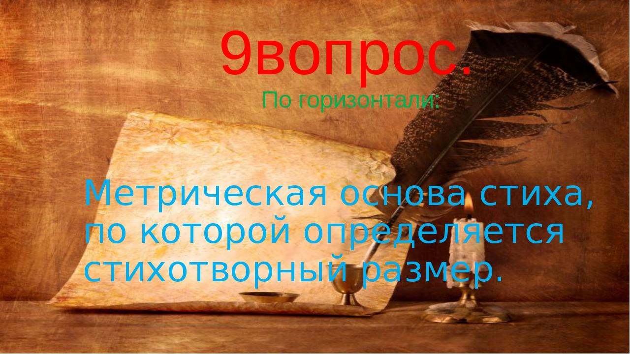 9вопрос. По горизонтали: Метрическая основа стиха, по которой определяется с...