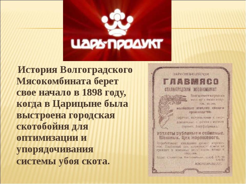 ИсторияВолгоградского Мясокомбинатаберет свое начало в1898 году, когда в...