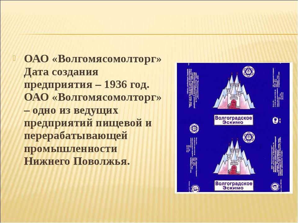 ОАО «Волгомясомолторг» Дата создания предприятия – 1936 год. ОАО «Волгомясомо...