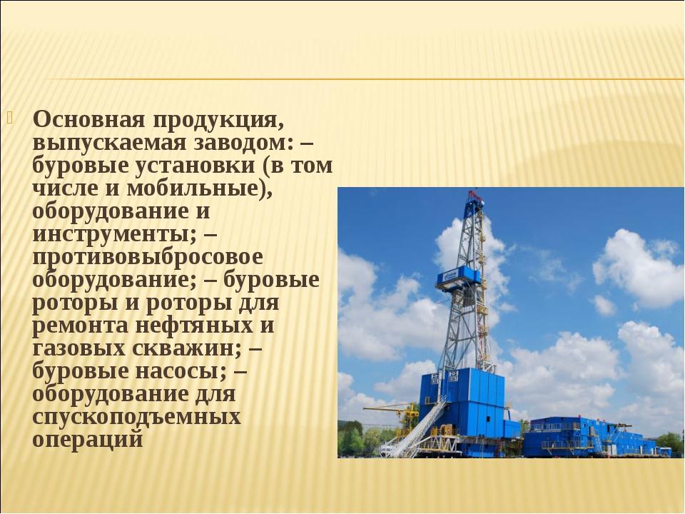 Основная продукция, выпускаемая заводом: – буровые установки (в том числе и м...
