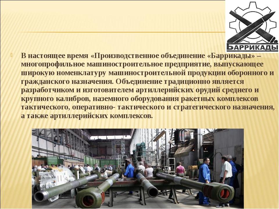 В настоящее время «Производственное объединение «Баррикады» – многопрофильное...