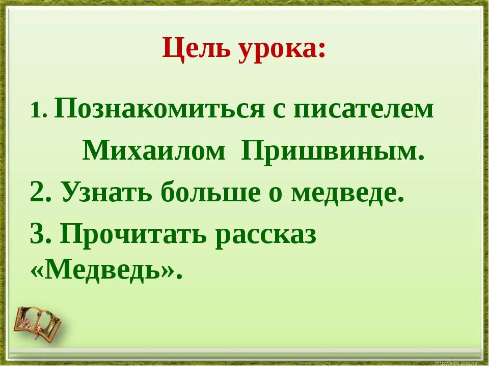 Цель урока: 1. Познакомиться с писателем Михаилом Пришвиным. 2. Узнать больше...