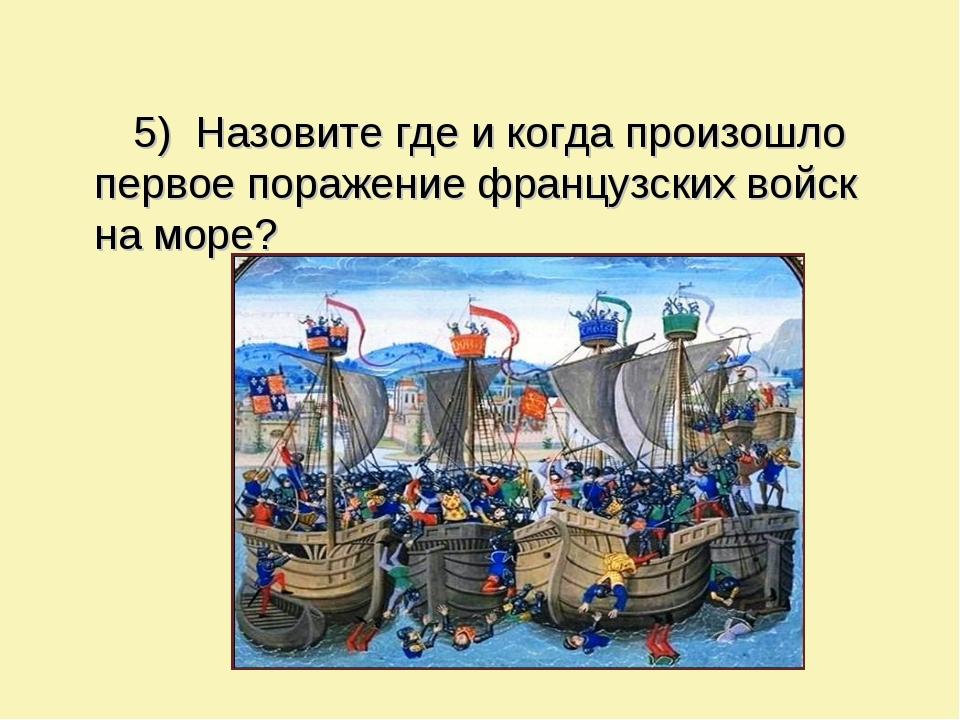 5) Назовите где и когда произошло первое поражение французских войск на море?
