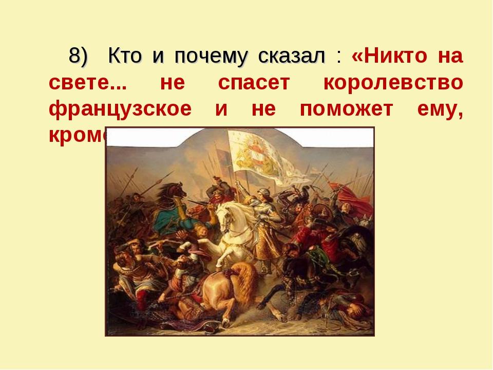 8) Кто и почему сказал : «Никто на свете... не спасет королевство французское...