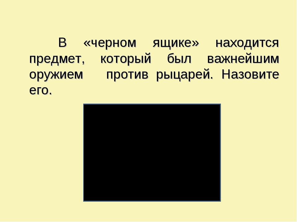 В «черном ящике» находится предмет, который был важнейшим оружием против рыц...