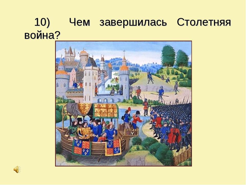 10) Чем завершилась Столетняя война?