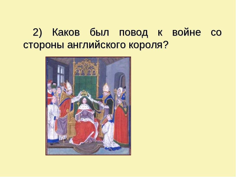 2) Каков был повод к войне со стороны английского короля?