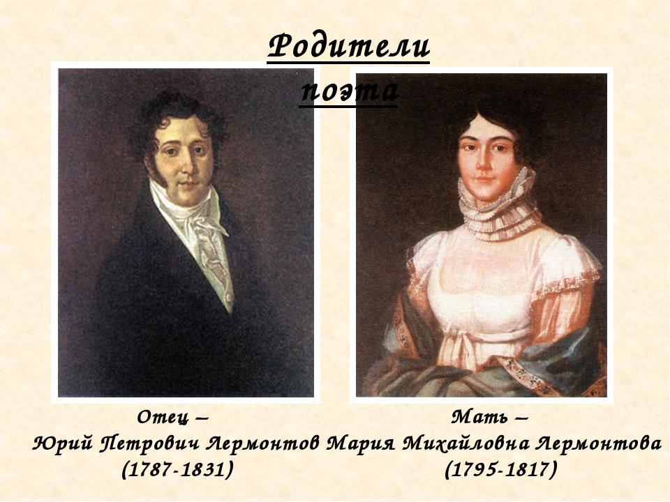 Родители поэта Отец – Юрий Петрович Лермонтов (1787-1831) Мать – Мария Михайл...