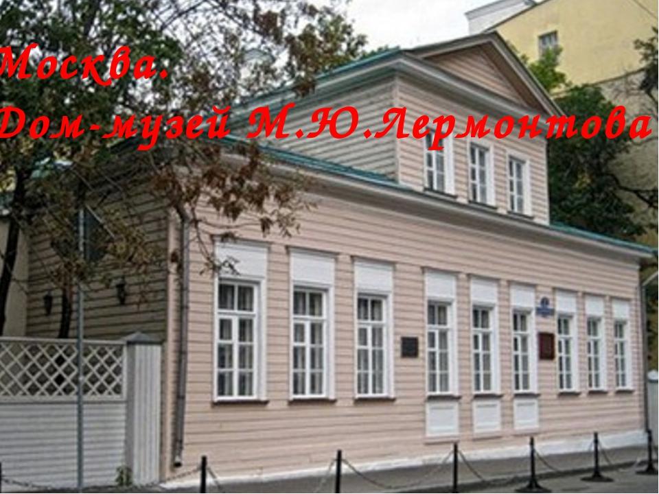 Москва. Дом-музей М.Ю.Лермонтова