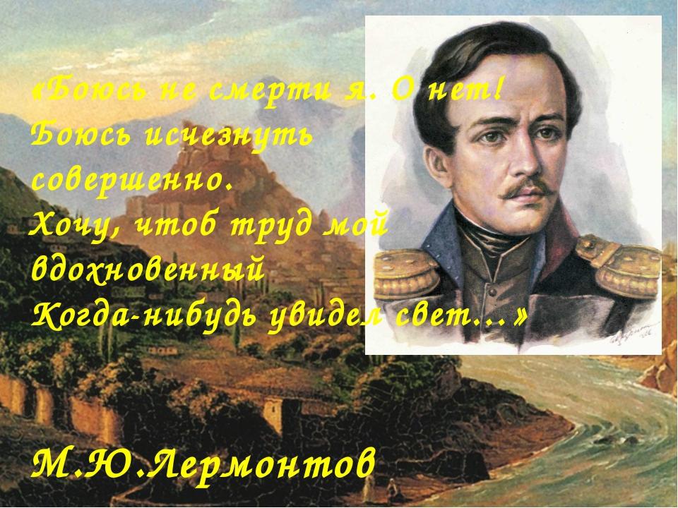 «Боюсь не смерти я. О нет! Боюсь исчезнуть совершенно....