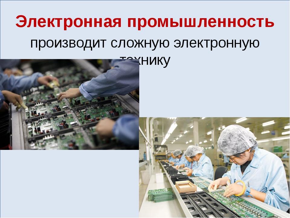 Электронная промышленность производит сложную электронную технику