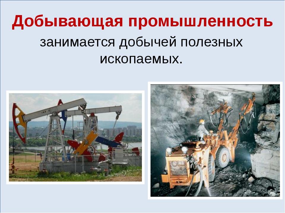 Добывающая промышленность занимается добычей полезных ископаемых.