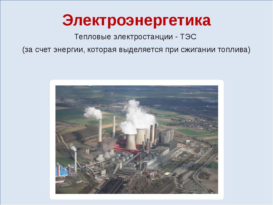 Электроэнергетика Тепловые электростанции - ТЭС (за счет энергии, которая вы...